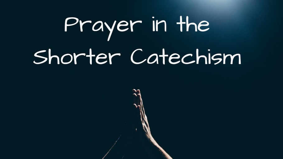 Prayer in the Shorter Catechism (Bible Study)